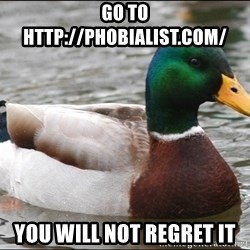 Actual Advice Mallard 1 - go to http://phobialist.com/ you will not regret it