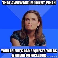 Socially Awkward Brennan - That awkward moment when your friend's dad requests you as a friend on facebook