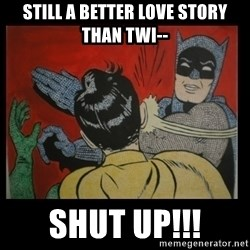 Batman Slappp - Still a better love story than twi-- SHUT UP!!!