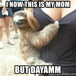 Perverted Sloth - I now this is my mom  But dayamm