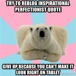 Perfection Polar Bear - Try to reblog inspirational  perfectionist quote give up because you can't make it look right on tablet