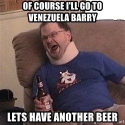 Fuming tourettes guy - of course i'll go to venezuela barry lets have another beer