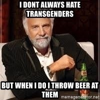 I don't always guy meme - i dont always hate transgenders but when i do i throw beer at them