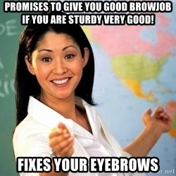 unhelpful teacher - Promises to give you good browjob if you are sturdy very GOOD! Fixes your eyebrows