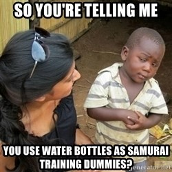 African boy checka - so you're telling me you use water bottles as samurai training dummies?