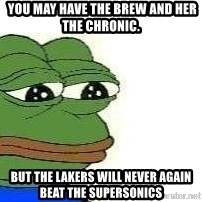 Sad Frog -  you may have the brew and her the chronic.  but the lakers will never again beat the supersonics