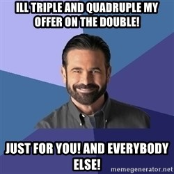 Billy Mays - ILL TRIPLE AND QUADRUPLE MY OFFER on the double! JUST FOR YOU! And everybody else!