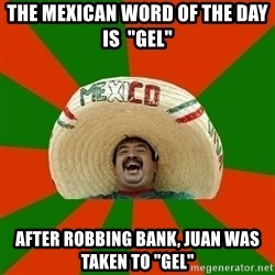 "Successful Mexican - the mexican word of the day is  ""gel"" after robbing bank, juan was taken to ""gel"""