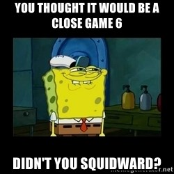didnt you squidward - You thought it would be a close game 6 Didn't you Squidward?