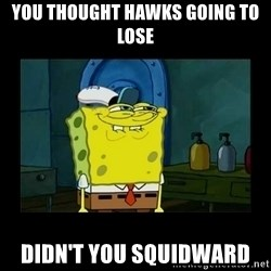 didnt you squidward - You thought hawks going to lose didn't you squidward