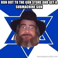Advice Jew - run out to the gun store and get a submachine gun