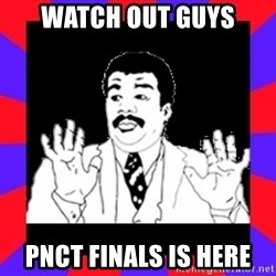 Watch Out Guys - WATCH OUT GUYS PNCT FINALS IS HERE