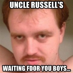 Friendly creepy guy - Uncle russell's waiting fdor you boys...
