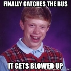 Bad Luck Brian - finally catches the bus it gets blowed up