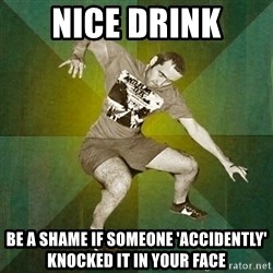 Progressive Mosh Guy - nice drink be a shame if someone 'accidently' knocked it in your face