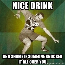 Progressive Mosh Guy - nice drink be a shame if someone knocked it all over you