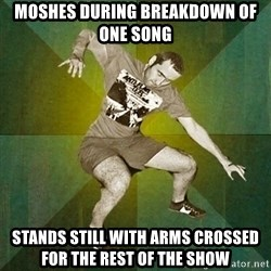 Progressive Mosh Guy - moshes during breakdown of one song stands still with arms crossed for the rest of the show