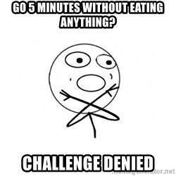 challenge denied - go 5 minutes without eaTING anything? Challenge denied