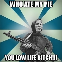 badgrandma - who ate my pie you low life bitch!!!
