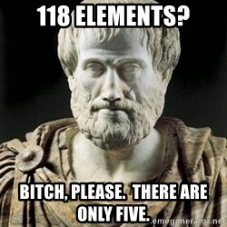 Aristotle - 118 elements? Bitch, please.  There are only five.