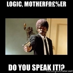 ENGLISH DO YOU SPEAK IT - logic, motherFω£%Er do you speak it!?