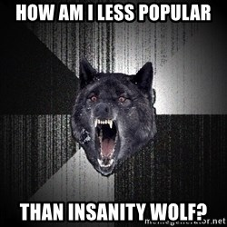 flniuydl - how am I less popular than insanity wolf?