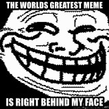 Troll Faces - tHE WORLDS GREATEST MEME IS RIGHT BEHIND MY FACE