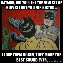 Batman Slappp - BATMAN, DID YOU LIKE THE NEW SET OF GLOVES I GOT YOU FOR BIRTHD... I LOVE THEM ROBIN, THEY MAKE THE BEST SOUND EVER