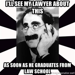 Groucho marx - I'll see my lawyer about this as soon as he graduates from Law School
