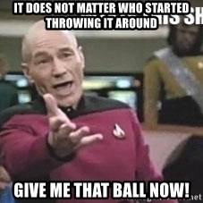 Patrick Stewart WTF - it does not matter who started throwing it around give me that ball now!