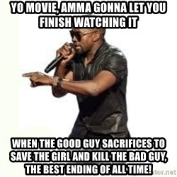 Imma Let you finish kanye west - yo movie, amma gonna let you finish watching it when the good guy sacrifices to save the girl and kill the bad guy, the best ending of all time!