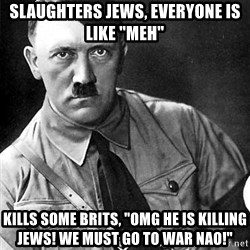 """Hitler - slaughters jews, everyone is like """"meh"""" kills some brits, """"OMG HE IS KILLING JEWS! WE MUST GO TO WAR NAO!"""""""