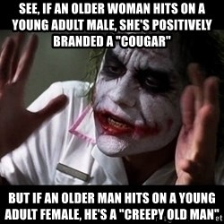 """joker mind loss - see, if an older woman hits on a young adult male, she's positively branded a """"cougar"""" but if an older man hits on a young adult female, He's a """"Creepy old man"""""""