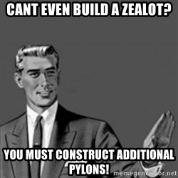 Correction Guy - cant even build a zealot? you must construct additional pylons!