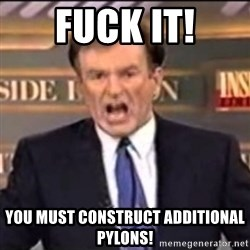 Bill O'Reilly fuck it - fuck it! you must construct additional pylons!