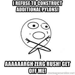 challenge denied - i REFUSE TO CONSTRUCT ADDITIONAL PYLONS! aaaaaargh zerg rush! get off me!