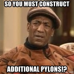 Confused Bill Cosby  - so you must construct additional pylons!?