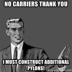 Correction Guy - no carriers thank you i must construct additional pylons!