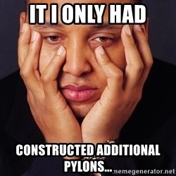 Irrational Black Man - IT I ONLY HAD CONSTRUCTED ADDITIONAL PYLONS...