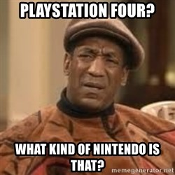 Confused Bill Cosby  - playstation four? What kind of nintendo is that?