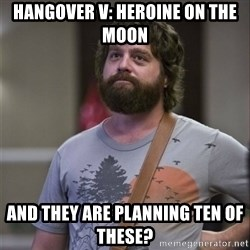 Alan Hangover - hangover v: heroine on the moon and they are planning ten of these?