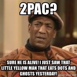 Confused Bill Cosby  - 2pac? sure he is alive! I just saw that little yellow man that eats dots and ghosts yesterday!