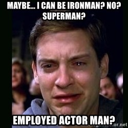 crying peter parker - mAYBE... i CAN BE IRONMAN? nO? sUPERMAN? EMPLOYED ACTOR MAN?