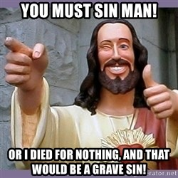 buddy jesus - you must sin man! OR I DIED FOR NOTHING, AND THAT WOULD BE A GRAVE SIN!