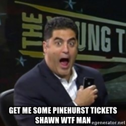 Surprised Cenk -  get me some pinehurst tickets shawn WTF man