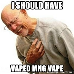 Right In The Childhood Man - I should have vaped mng vape