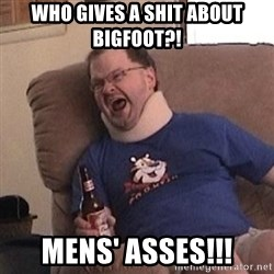 Fuming tourettes guy - who gives a shit about bigfoot?! mens' asses!!!