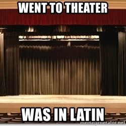 Theatre Madness - WENt to theater was in Latin