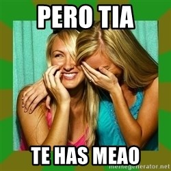 Laughing Girls  - pero tia te has meao