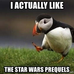 Unpopular puffin - I actually like the star wars prequels